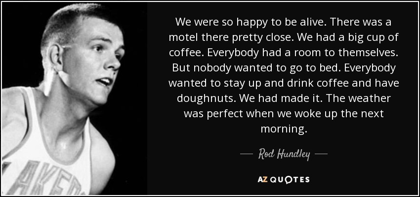 We were so happy to be alive. There was a motel there pretty close. We had a big cup of coffee. Everybody had a room to themselves. But nobody wanted to go to bed. Everybody wanted to stay up and drink coffee and have doughnuts. We had made it. The weather was perfect when we woke up the next morning. - Rod Hundley