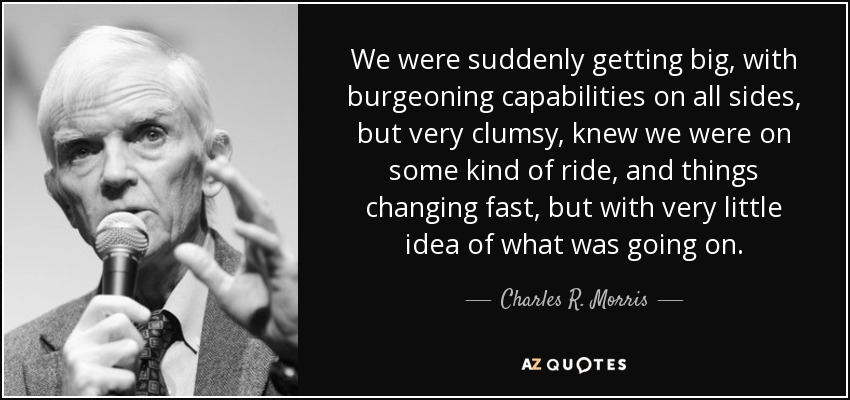 We were suddenly getting big, with burgeoning capabilities on all sides, but very clumsy, knew we were on some kind of ride, and things changing fast, but with very little idea of what was going on. - Charles R. Morris