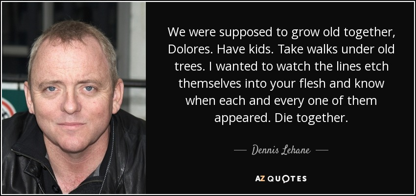 We were supposed to grow old together, Dolores. Have kids. Take walks under old trees. I wanted to watch the lines etch themselves into your flesh and know when each and every one of them appeared. Die together. - Dennis Lehane