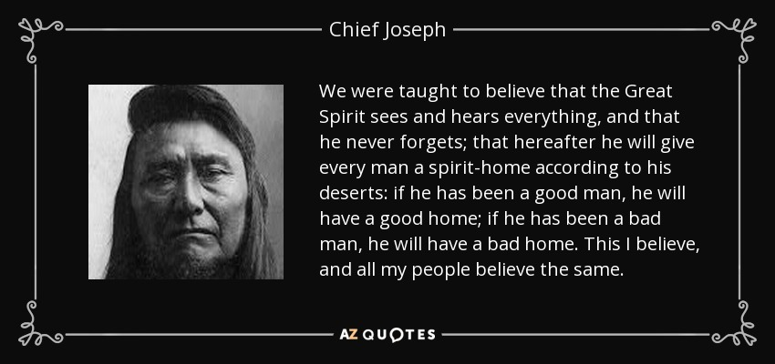 We were taught to believe that the Great Spirit sees and hears everything, and that he never forgets, that hereafter he will give every man a spirit home according to his deserts; If he has been a good man, he will have a good home; if he has been a bad man, he will have a bad home. This I believe, and all my people believe the same. - Chief Joseph