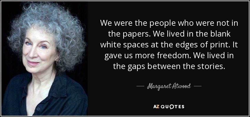 We were the people who were not in the papers. We lived in the blank white spaces at the edges of print. It gave us more freedom. We lived in the gaps between the stories. - Margaret Atwood