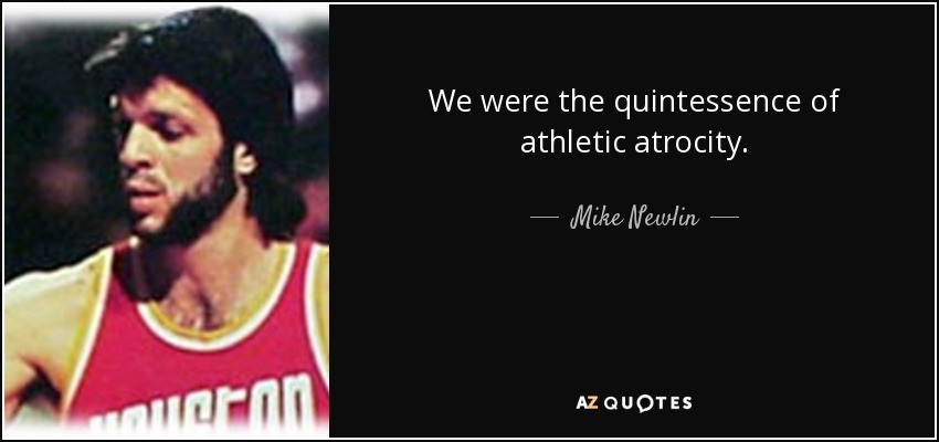 We were the quintessence of athletic atrocity. - Mike Newlin