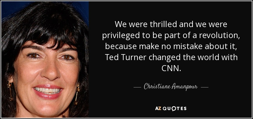 We were thrilled and we were privileged to be part of a revolution, because make no mistake about it, Ted Turner changed the world with CNN. - Christiane Amanpour