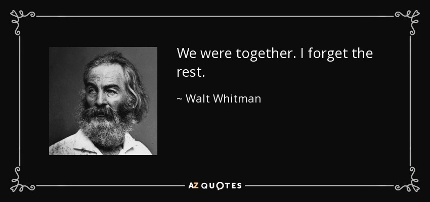 We were together. I forget the rest. - Walt Whitman