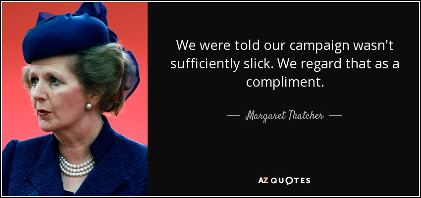 We were told our campaign wasn't sufficiently slick. We regard that as a compliment. - Margaret Thatcher