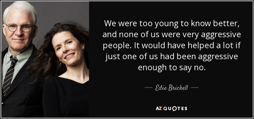 We were too young to know better, and none of us were very aggressive people. It would have helped a lot if just one of us had been aggressive enough to say no. - Edie Brickell