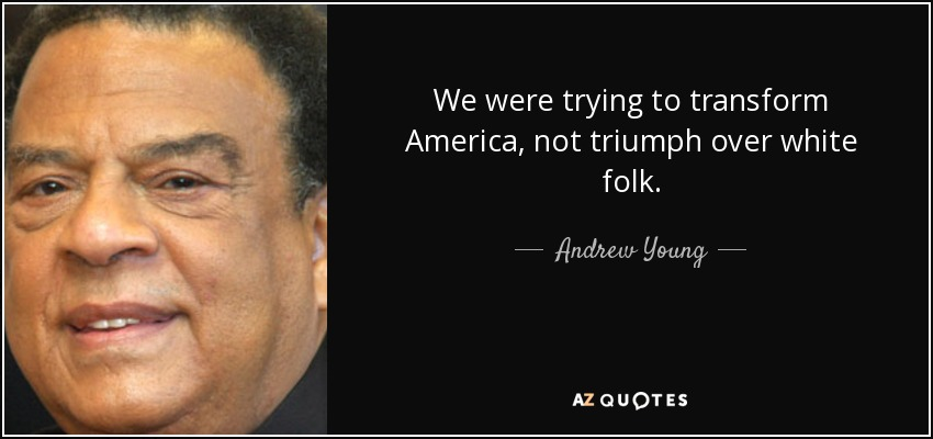 We were trying to transform America, not triumph over white folk. - Andrew Young