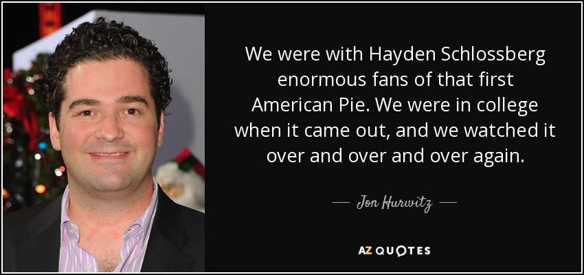 We were with Hayden Schlossberg enormous fans of that first American Pie. We were in college when it came out, and we watched it over and over and over again. - Jon Hurwitz
