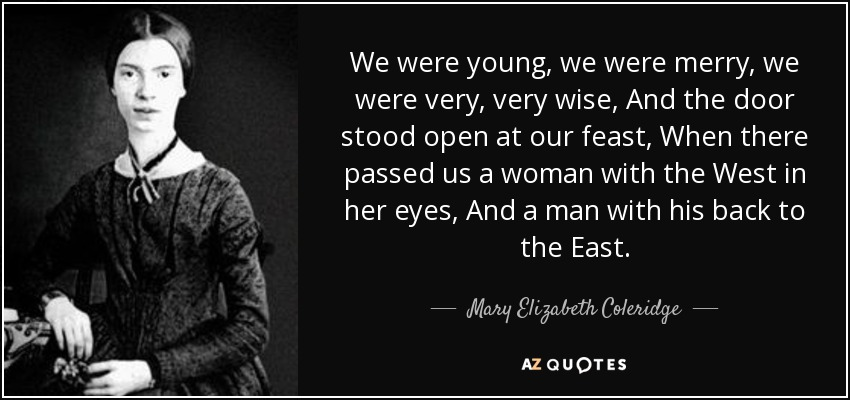 We were young, we were merry, we were very, very wise, And the door stood open at our feast, When there passed us a woman with the West in her eyes, And a man with his back to the East. - Mary Elizabeth Coleridge