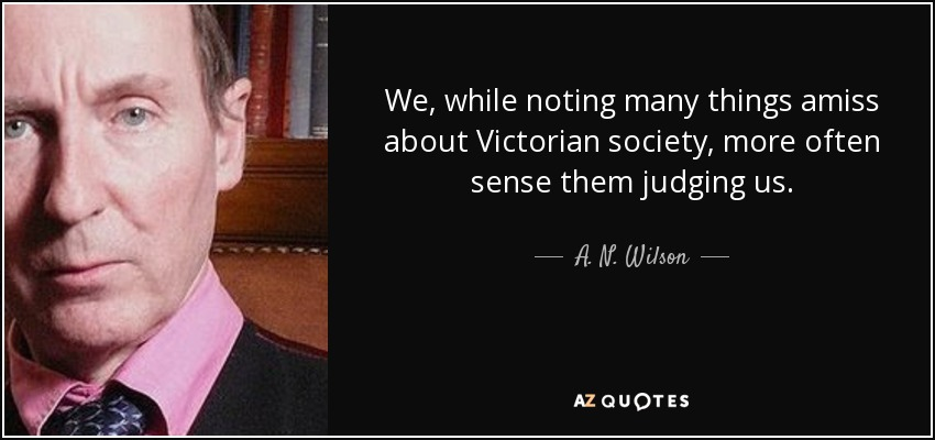 We, while noting many things amiss about Victorian society, more often sense them judging us. - A. N. Wilson
