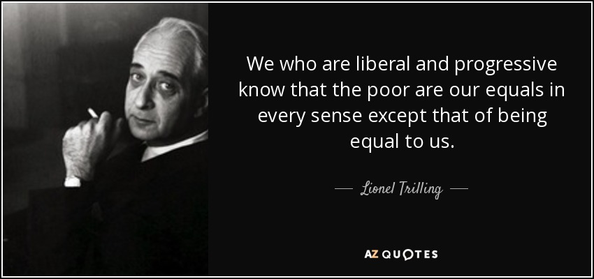 We who are liberal and progressive know that the poor are our equals in every sense except that of being equal to us. - Lionel Trilling