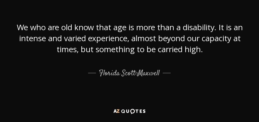 We who are old know that age is more than a disability. It is an intense and varied experience, almost beyond our capacity at times, but something to be carried high. - Florida Scott-Maxwell