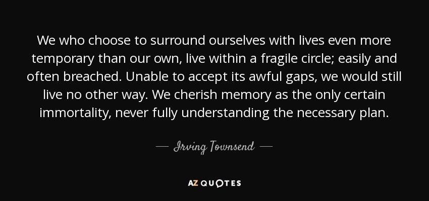 We who choose to surround ourselves with lives even more temporary than our own, live within a fragile circle; easily and often breached. Unable to accept its awful gaps, we would still live no other way. We cherish memory as the only certain immortality, never fully understanding the necessary plan. - Irving Townsend