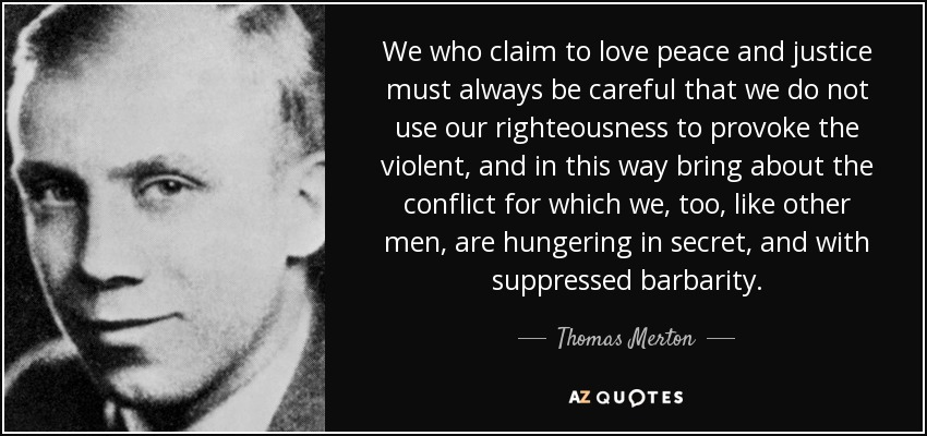 We who claim to love peace and justice must always be careful that we do not use our righteousness to provoke the violent, and in this way bring about the conflict for which we, too, like other men, are hungering in secret, and with suppressed barbarity. - Thomas Merton