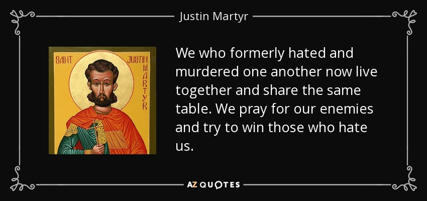 We who formerly hated and murdered one another now live together and share the same table. We pray for our enemies and try to win those who hate us. - Justin Martyr