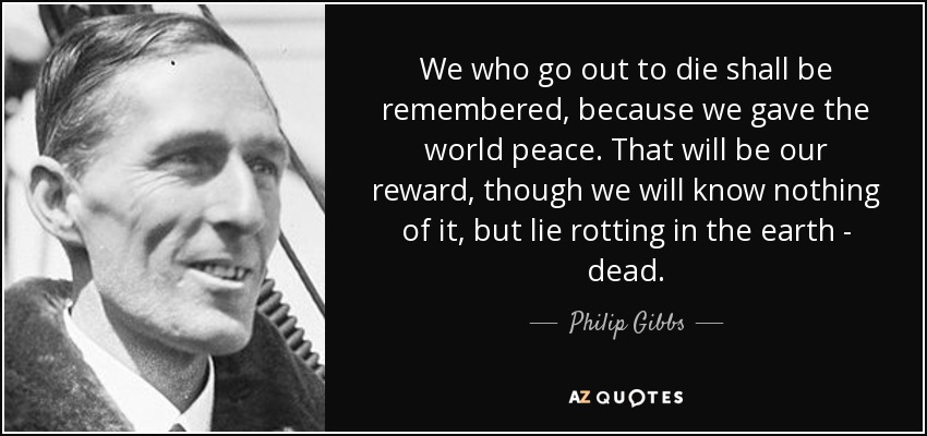 We who go out to die shall be remembered, because we gave the world peace. That will be our reward, though we will know nothing of it, but lie rotting in the earth - dead. - Philip Gibbs