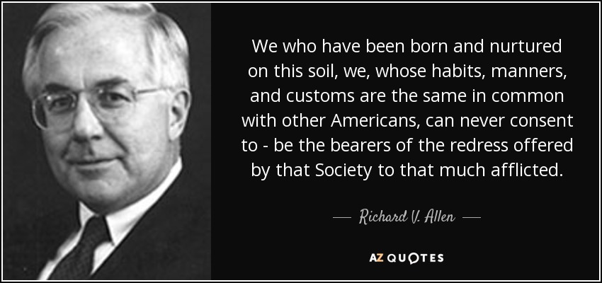 We who have been born and nurtured on this soil, we, whose habits, manners, and customs are the same in common with other Americans, can never consent to - be the bearers of the redress offered by that Society to that much afflicted. - Richard V. Allen