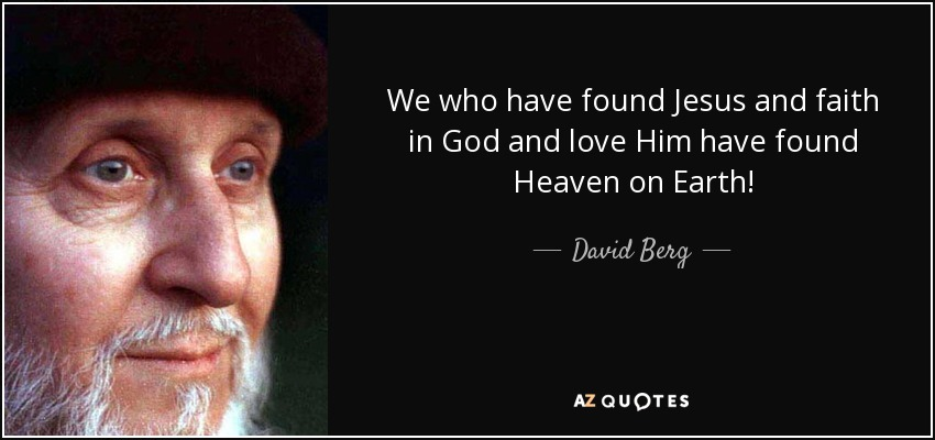 We who have found Jesus and faith in God and love Him have found Heaven on Earth! - David Berg