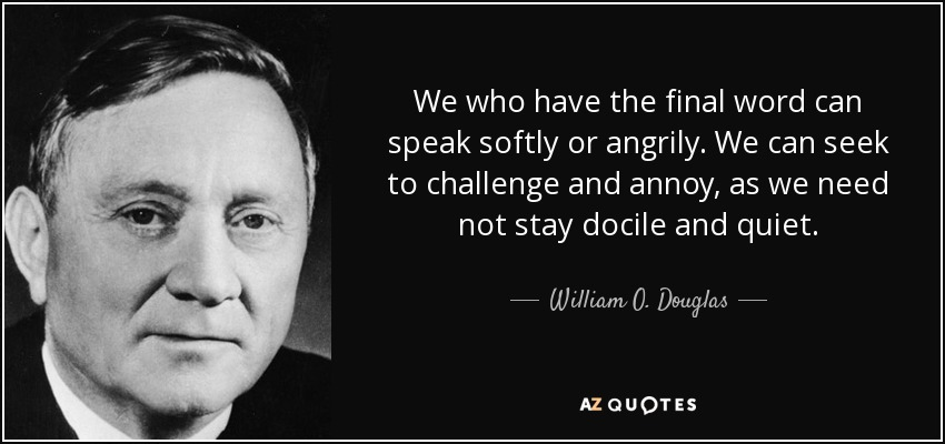 We who have the final word can speak softly or angrily. We can seek to challenge and annoy, as we need not stay docile and quiet. - William O. Douglas