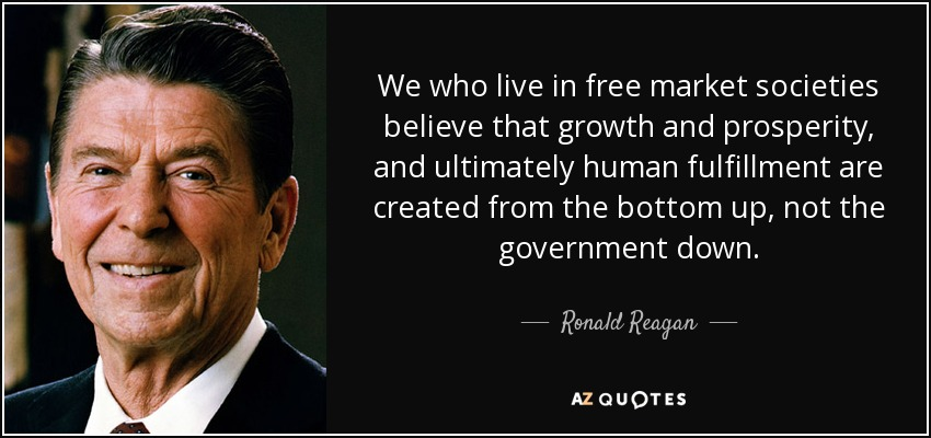 We who live in free market societies believe that growth and prosperity, and ultimately human fulfillment are created from the bottom up, not the government down. - Ronald Reagan