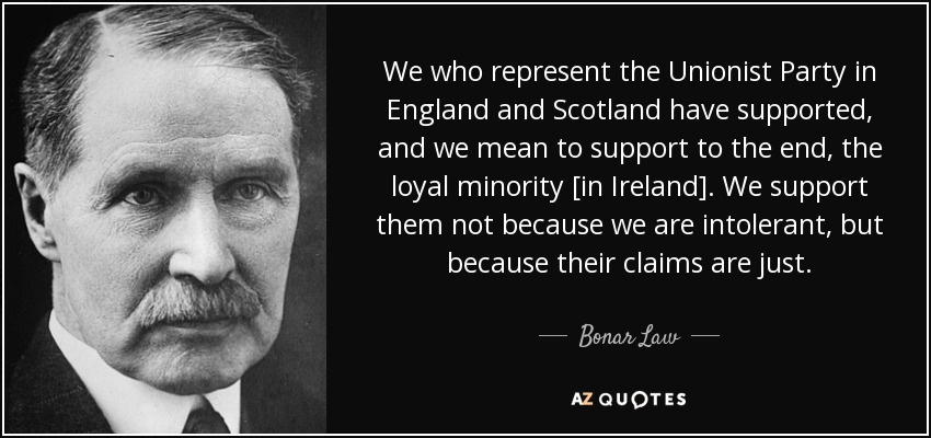 We who represent the Unionist Party in England and Scotland have supported, and we mean to support to the end, the loyal minority [in Ireland]. We support them not because we are intolerant, but because their claims are just. - Bonar Law