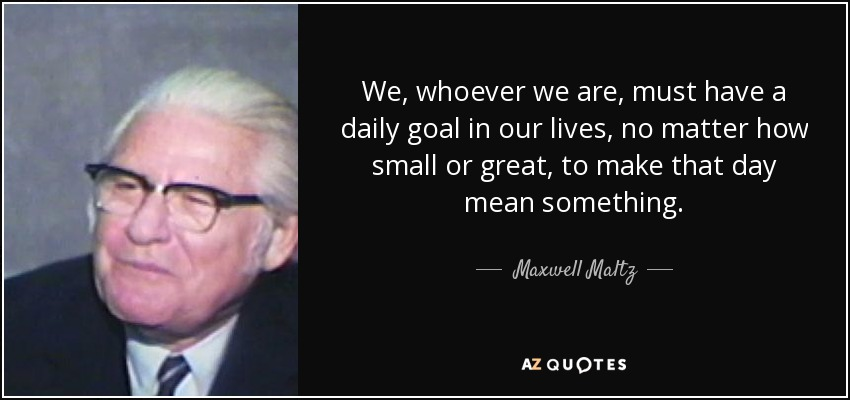 We, whoever we are, must have a daily goal in our lives, no matter how small or great, to make that day mean something. - Maxwell Maltz