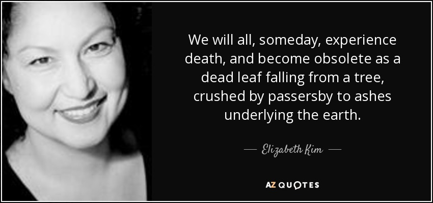 We will all, someday, experience death, and become obsolete as a dead leaf falling from a tree, crushed by passersby to ashes underlying the earth. - Elizabeth Kim