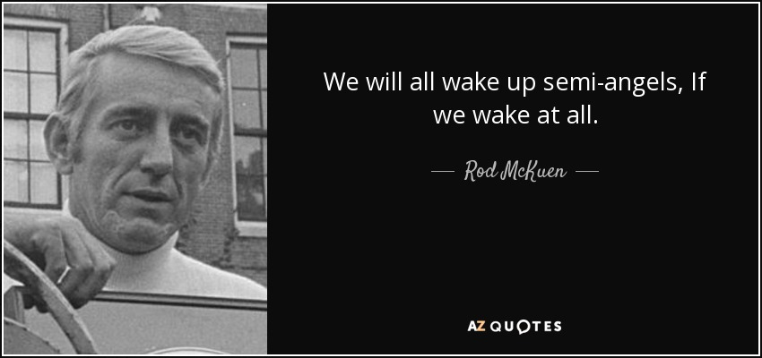 We will all wake up semi-angels, If we wake at all. - Rod McKuen