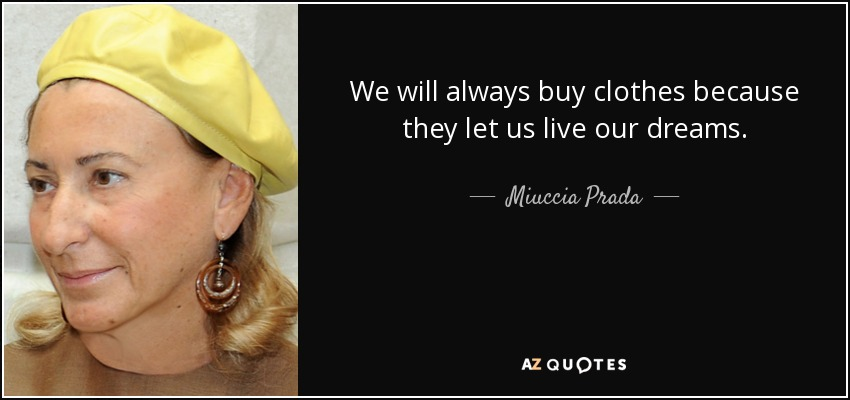 We will always buy clothes because they let us live our dreams. - Miuccia Prada