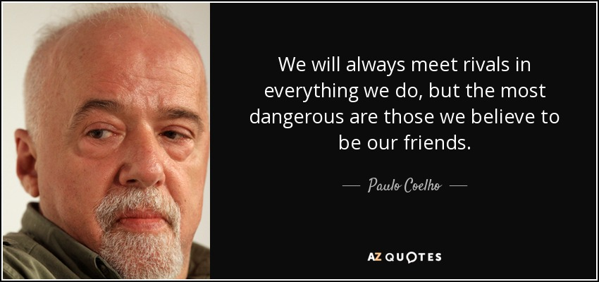 We will always meet rivals in everything we do, but the most dangerous are those we believe to be our friends. - Paulo Coelho