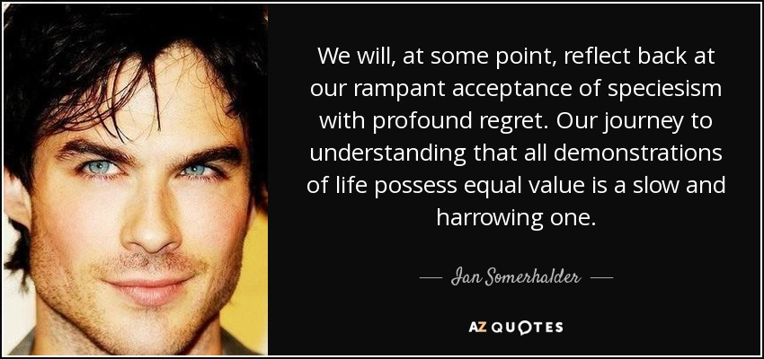 We will, at some point, reflect back at our rampant acceptance of speciesism with profound regret. Our journey to understanding that all demonstrations of life possess equal value is a slow and harrowing one. - Ian Somerhalder