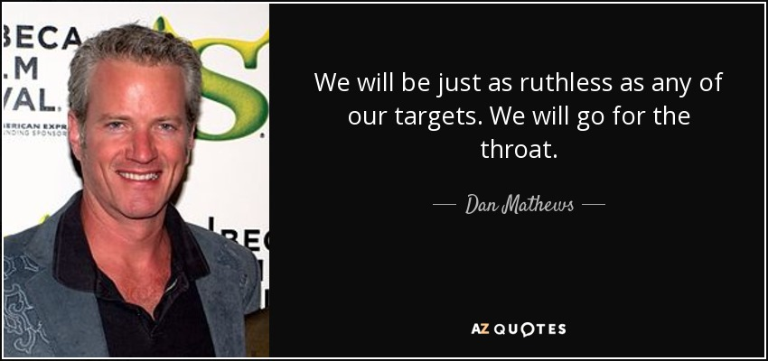 We will be just as ruthless as any of our targets. We will go for the throat. - Dan Mathews