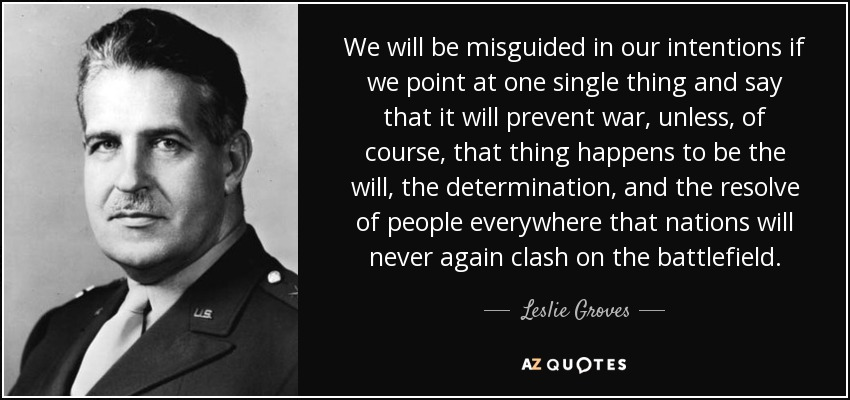 We will be misguided in our intentions if we point at one single thing and say that it will prevent war, unless, of course, that thing happens to be the will, the determination, and the resolve of people everywhere that nations will never again clash on the battlefield. - Leslie Groves
