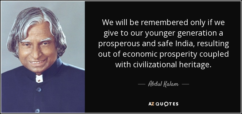 We will be remembered only if we give to our younger generation a prosperous and safe India, resulting out of economic prosperity coupled with civilizational heritage. - Abdul Kalam