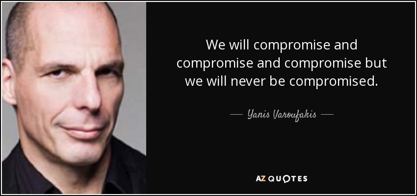 We will compromise and compromise and compromise but we will never be compromised. - Yanis Varoufakis