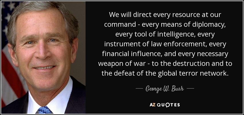 We will direct every resource at our command - every means of diplomacy, every tool of intelligence, every instrument of law enforcement, every financial influence, and every necessary weapon of war - to the destruction and to the defeat of the global terror network. - George W. Bush