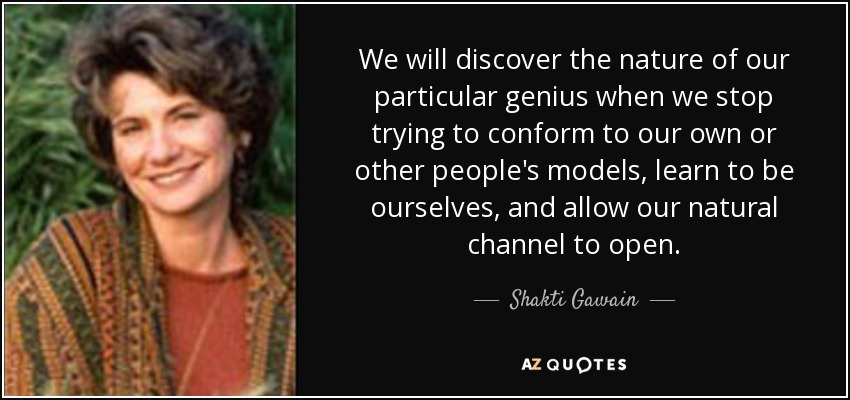 We will discover the nature of our particular genius when we stop trying to conform to our own or other people's models, learn to be ourselves, and allow our natural channel to open. - Shakti Gawain