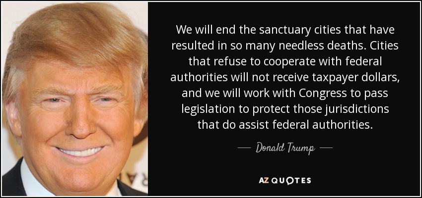 We will end the sanctuary cities that have resulted in so many needless deaths. Cities that refuse to cooperate with federal authorities will not receive taxpayer dollars, and we will work with Congress to pass legislation to protect those jurisdictions that do assist federal authorities. - Donald Trump