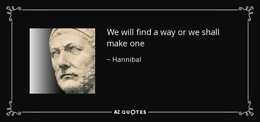 We will find a way or we shall make one - Hannibal