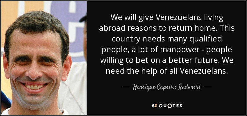 We will give Venezuelans living abroad reasons to return home. This country needs many qualified people, a lot of manpower - people willing to bet on a better future. We need the help of all Venezuelans. - Henrique Capriles Radonski