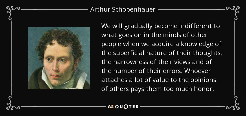 We will gradually become indifferent to what goes on in the minds of other people when we acquire a knowledge of the superficial nature of their thoughts, the narrowness of their views and of the number of their errors. Whoever attaches a lot of value to the opinions of others pays them too much honor. - Arthur Schopenhauer
