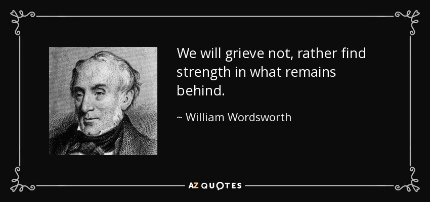 We will grieve not, rather find strength in what remains behind. - William Wordsworth