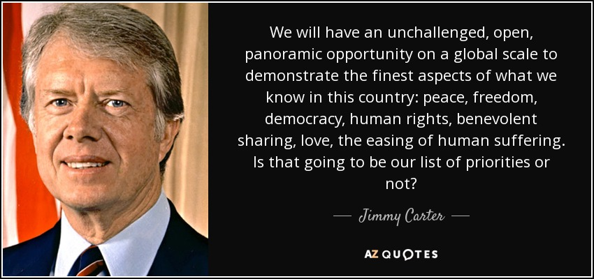 We will have an unchallenged, open, panoramic opportunity on a global scale to demonstrate the finest aspects of what we know in this country: peace, freedom, democracy, human rights, benevolent sharing, love, the easing of human suffering. Is that going to be our list of priorities or not? - Jimmy Carter