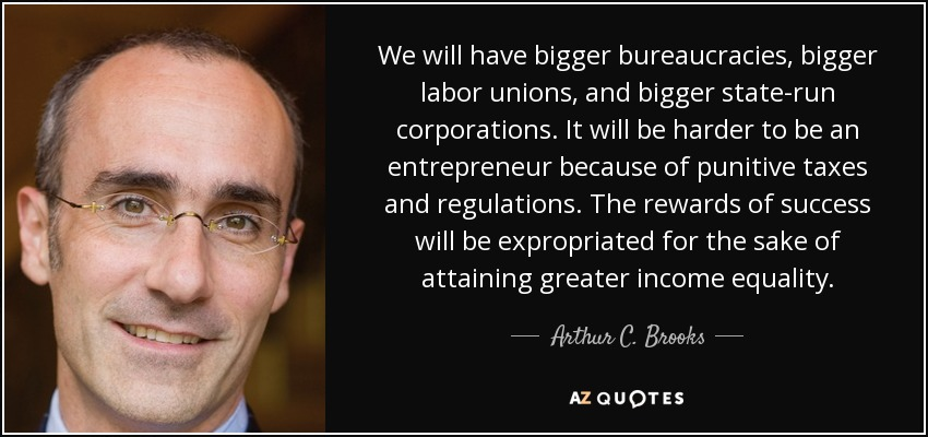We will have bigger bureaucracies, bigger labor unions, and bigger state-run corporations. It will be harder to be an entrepreneur because of punitive taxes and regulations. The rewards of success will be expropriated for the sake of attaining greater income equality. - Arthur C. Brooks