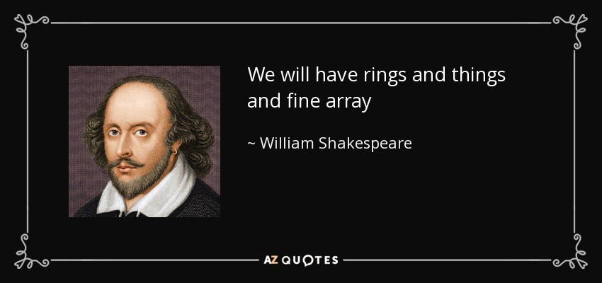 We will have rings and things and fine array - William Shakespeare