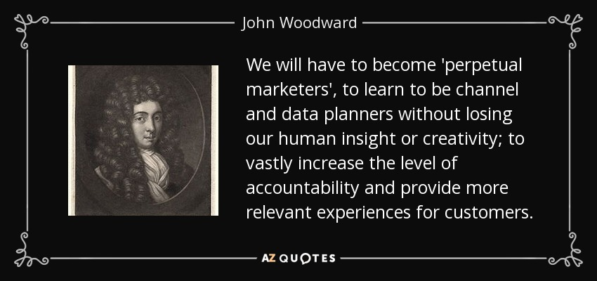 We will have to become 'perpetual marketers', to learn to be channel and data planners without losing our human insight or creativity; to vastly increase the level of accountability and provide more relevant experiences for customers. - John Woodward