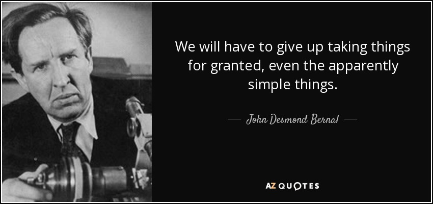 John Desmond Bernal Quote We Will Have To Give Up Taking Things For