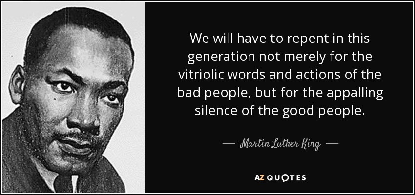 We will have to repent in this generation not merely for the vitriolic words and actions of the bad people, but for the appalling silence of the good people. - Martin Luther King, Jr.
