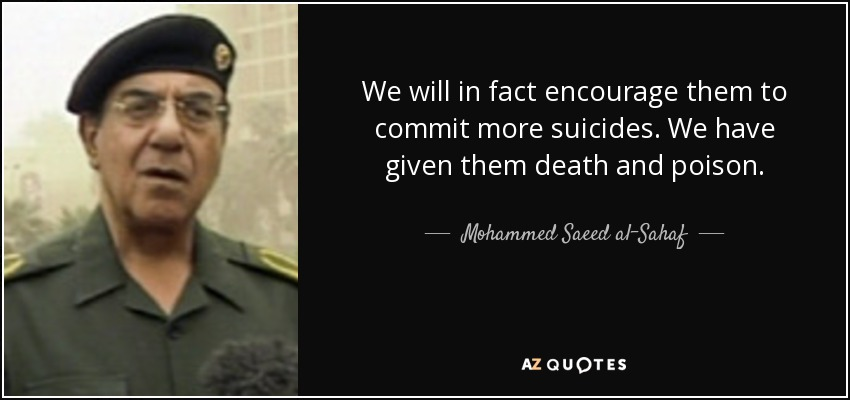 We will in fact encourage them to commit more suicides. We have given them death and poison. - Mohammed Saeed al-Sahaf