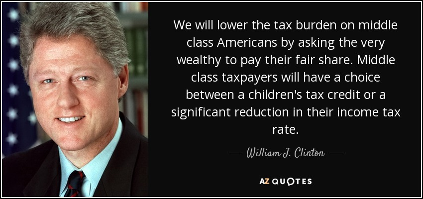 We will lower the tax burden on middle class Americans by asking the very wealthy to pay their fair share. Middle class taxpayers will have a choice between a children's tax credit or a significant reduction in their income tax rate. - William J. Clinton